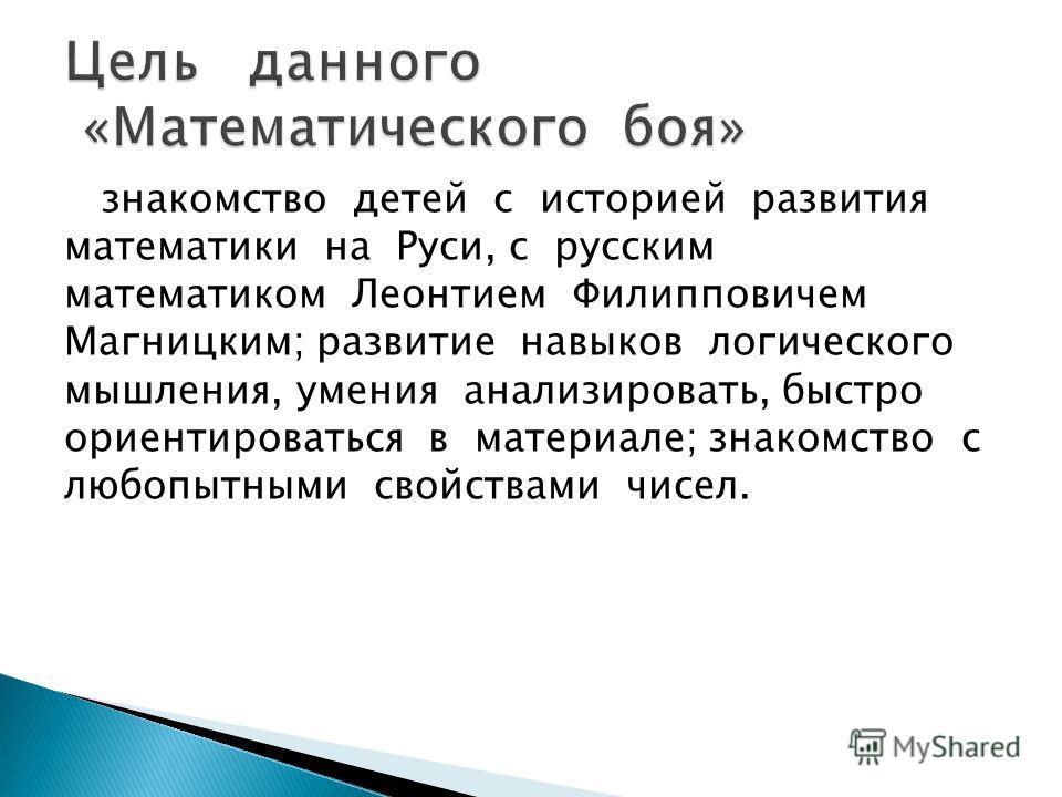 знакомство детей с историей развития математики на Руси, с русским математиком Леонтием Филипповичем Магницким; развитие навыков логического мышления, умения анализировать, быстро ориентироваться в материале; знакомство с любопытными свойствами чисел