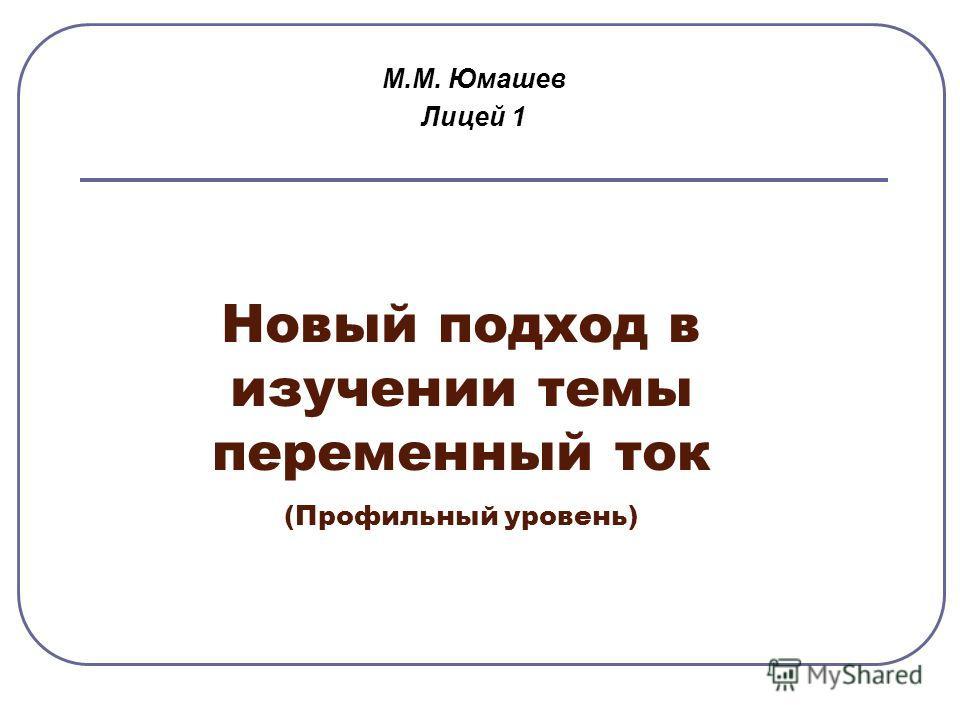 Новый подход в изучении темы переменный ток (Профильный уровень) М.М. Юмашев Лицей 1