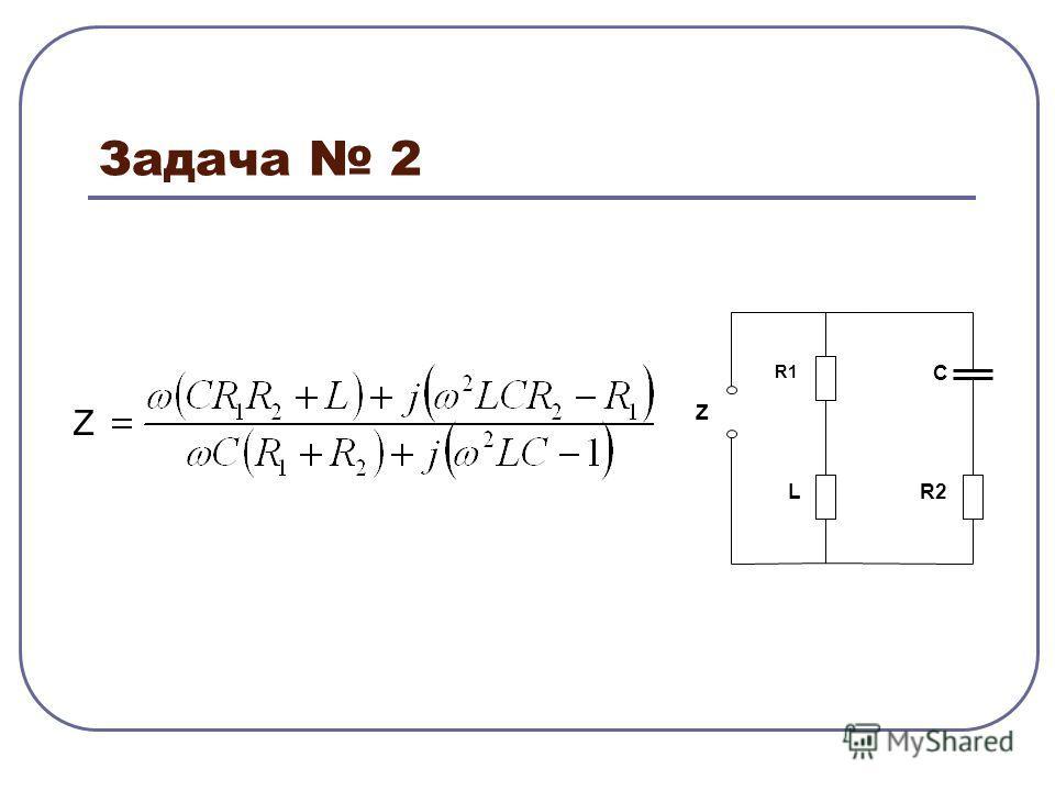 Задача 2 R1 R2 C Z L Z