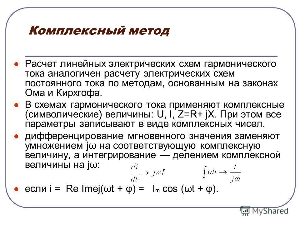 Комплексный метод Расчет линейных электрических схем гармонического тока аналогичен расчету электрических схем постоянного тока по методам, основанным на законах Ома и Кирхгофа. В схемах гармонического тока применяют комплексные (символические) велич