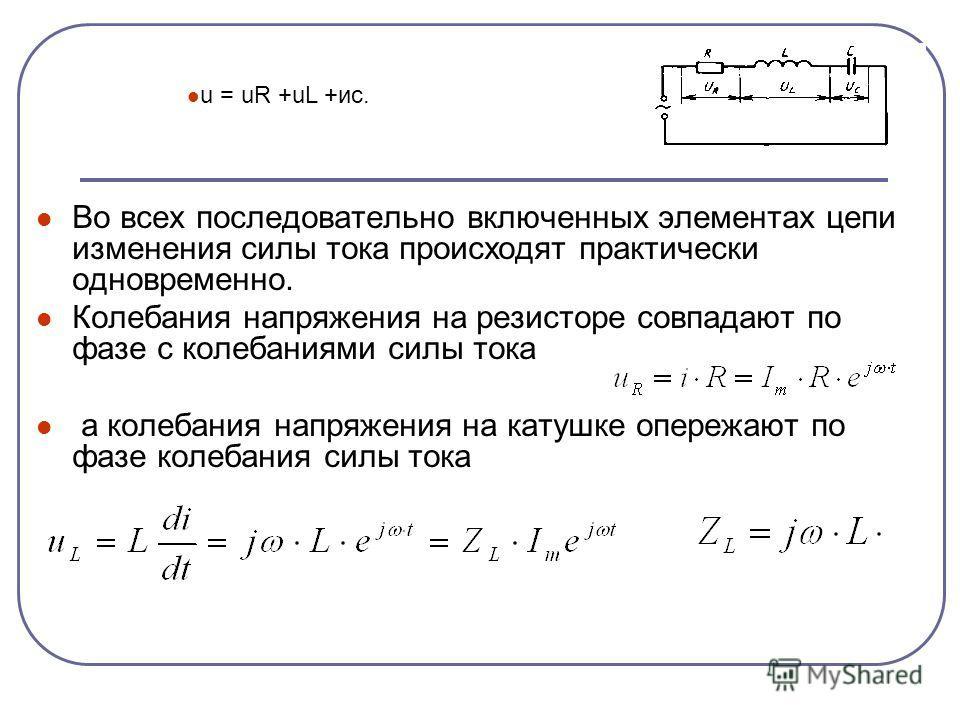 Во всех последовательно включенных элементах цепи изменения силы тока происходят практически одновременно. Колебания напряжения на резисторе совпадают по фазе с колебаниями силы тока а колебания напряжения на катушке опережают по фазе колебания силы