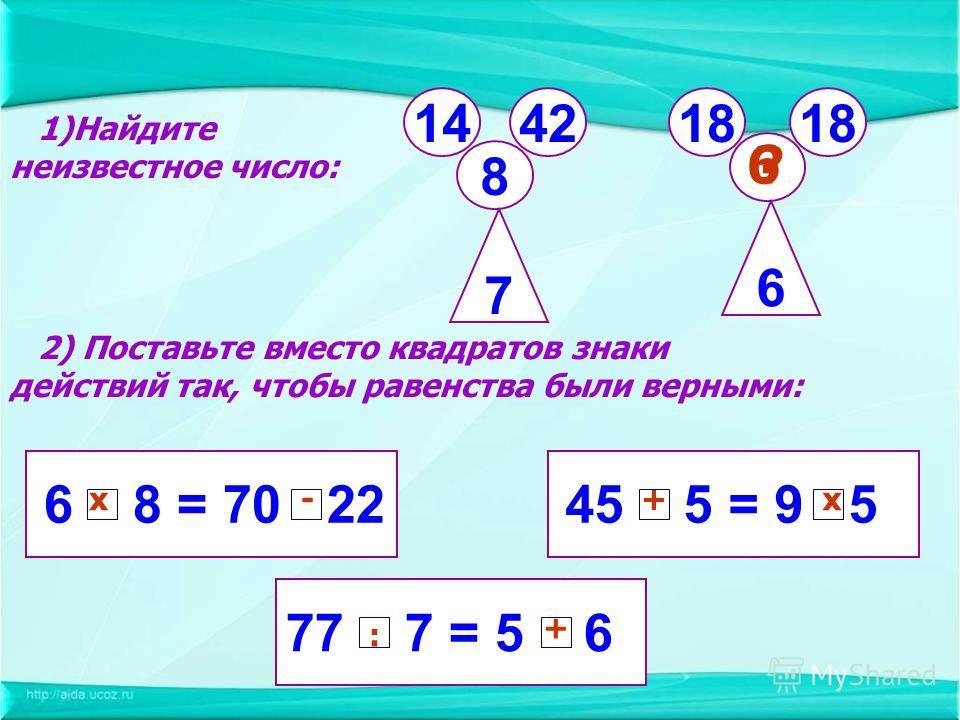 6 8 = 70 22 77 7 = 5 6 45 5 = 9 5 2) Поставьте вместо квадратов знаки действий так, чтобы равенства были верными: 1)Найдите неизвестное число: 14 8 4218 7 6 6? х-+х : +