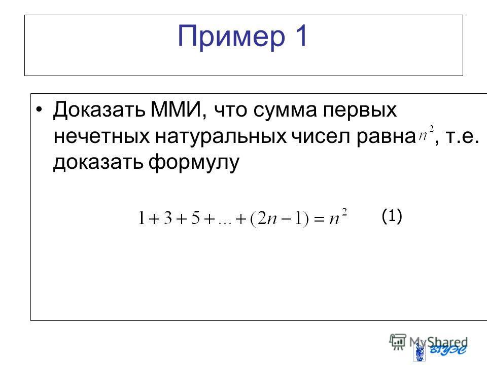 Пример 1 Доказать ММИ, что сумма первых нечетных натуральных чисел равна, т.е. доказать формулу (1)