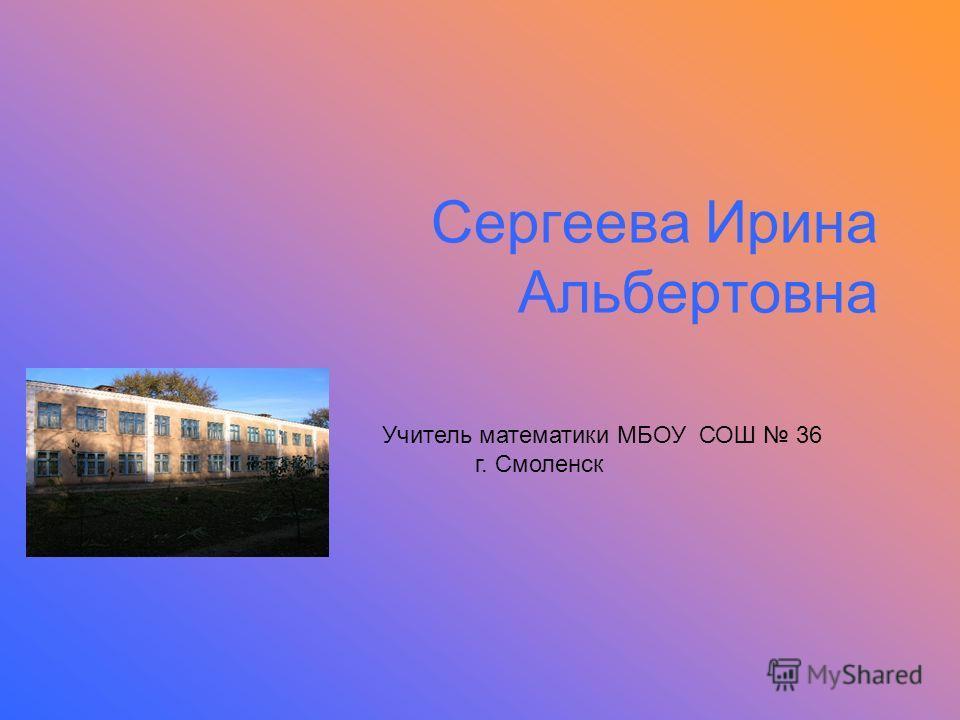 Сергеева Ирина Альбертовна Учитель математики МБОУ СОШ 36 г. Смоленск