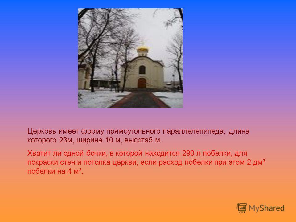 Церковь имеет форму прямоугольного параллелепипеда, длина которого 23 м, ширина 10 м, высота 5 м. Хватит ли одной бочки, в которой находится 290 л побелки, для покраски стен и потолка церкви, если расход побелки при этом 2 дм³ побелки на 4 м².