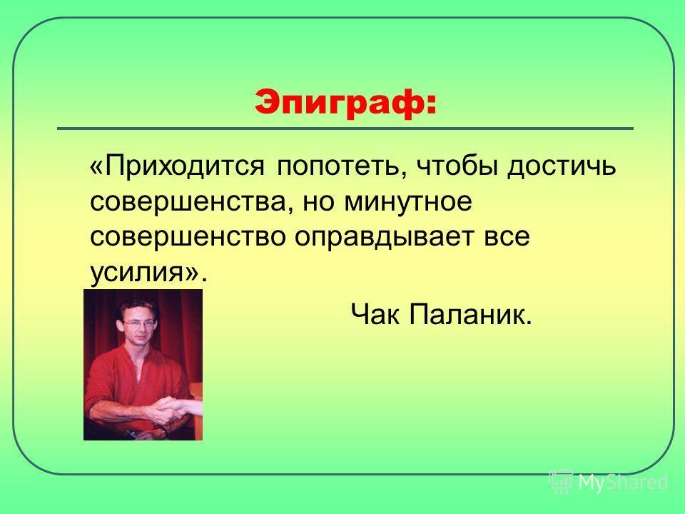 Эпиграф: «Приходится попотеть, чтобы достичь совершенства, но минутное совершенство оправдывает все усилия». Чак Паланик.