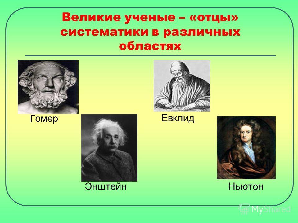 Великие ученые – «отцы» систематики в различных областях Гомер Евклид Энштейн Ньютон