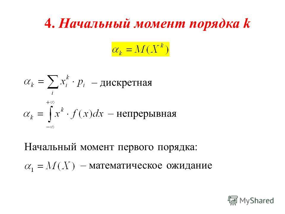 4. Начальный момент порядка k – дискретная – непрерывная Начальный момент первого порядка: – математическое ожидание