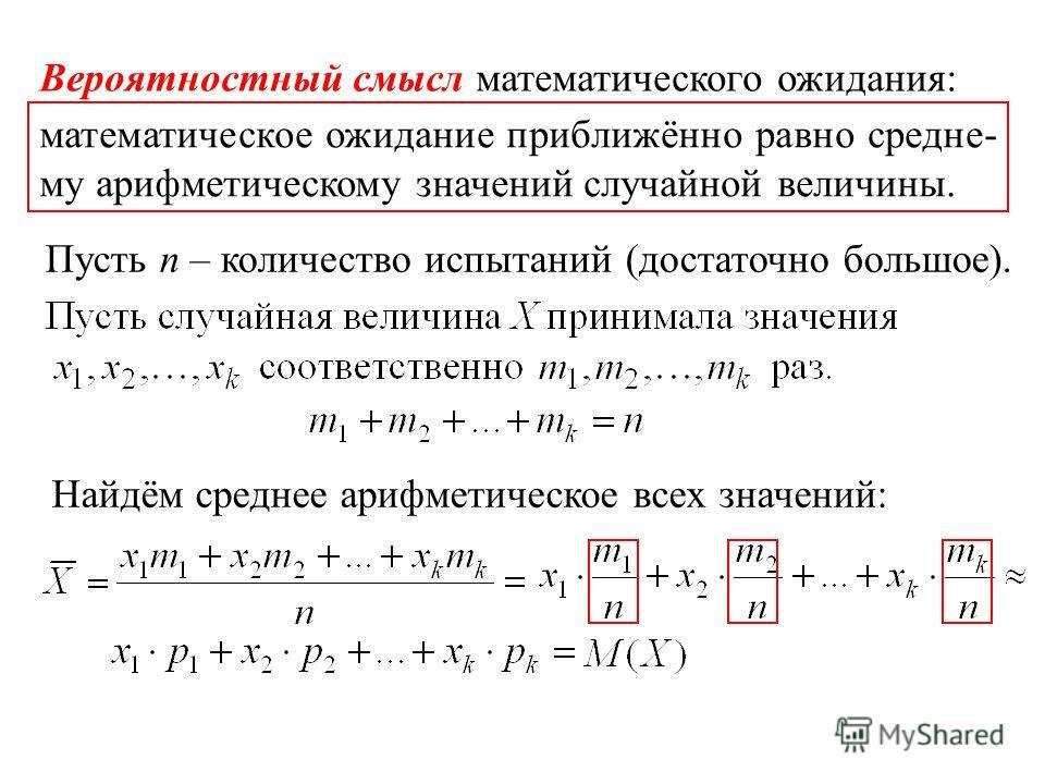 Вероятностный смысл математического ожидания: Пусть n – количество испытаний (достаточно большое). Найдём среднее арифметическое всех значений: математическое ожидание приближённо равно средне- му арифметическому значений случайной величины.