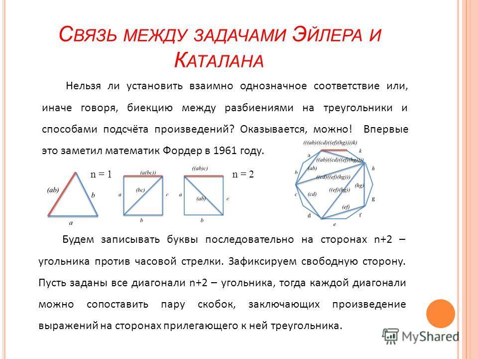 С ВЯЗЬ МЕЖДУ ЗАДАЧАМИ Э ЙЛЕРА И К АТАЛАНА Нельзя ли установить взаимно однозначное соответствие или, иначе говоря, биекцию между разбиениями на треугольники и способами подсчёта произведений? Оказывается, можно! Впервые это заметил математик Фордер в