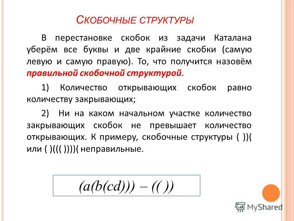 С КОБОЧНЫЕ СТРУКТУРЫ В перестановке скобок из задачи Каталана уберём все буквы и две крайние скобки (самую левую и самую правую). То, что получится назовём правильной скобочной структурой. 1) Количество открывающих скобок равно количеству закрывающих