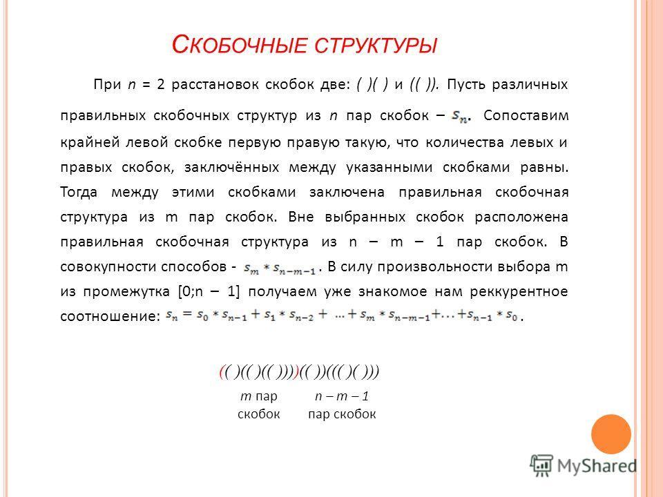 С КОБОЧНЫЕ СТРУКТУРЫ При n = 2 расстановок скобок две: ( )( ) и (( )). Пусть различных правильных скобочных структур из n пар скобок –. Сопоставим крайней левой скобке первую правую такую, что количества левых и правых скобок, заключённых между указа