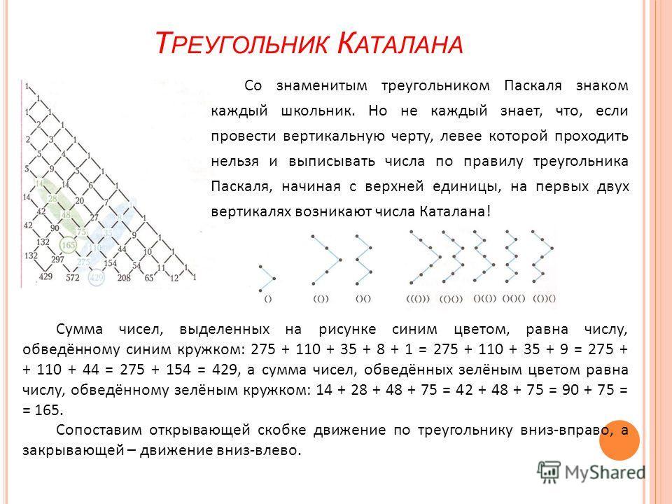 Т РЕУГОЛЬНИК К АТАЛАНА Со знаменитым треугольником Паскаля знаком каждый школьник. Но не каждый знает, что, если провести вертикальную черту, левее которой проходить нельзя и выписывать числа по правилу треугольника Паскаля, начиная с верхней единицы