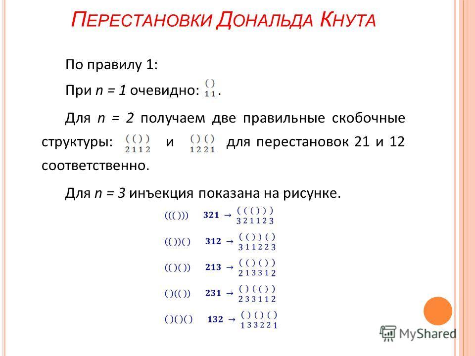 П ЕРЕСТАНОВКИ Д ОНАЛЬДА К НУТА По правилу 1: При n = 1 очевидно:. Для n = 2 получаем две правильные скобочные структуры: и для перестановок 21 и 12 соответственно. Для n = 3 инъекция показана на рисунке.