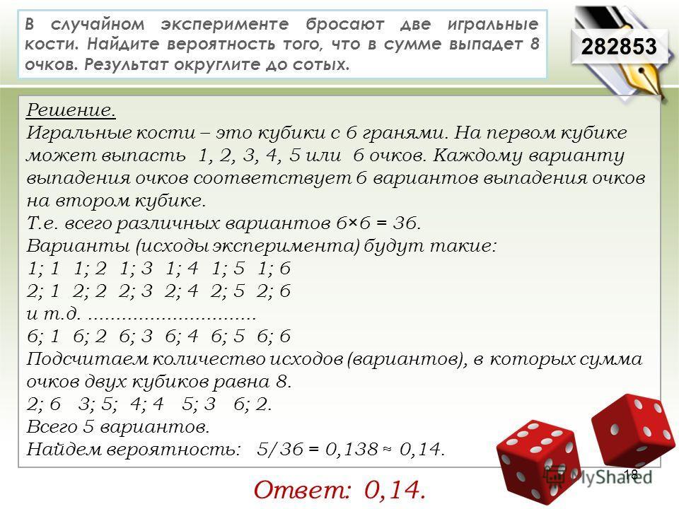 Решение. Игральные кости – это кубики с 6 гранями. На первом кубике может выпасть 1, 2, 3, 4, 5 или 6 очков. Каждому варианту выпадения очков соответствует 6 вариантов выпадения очков на втором кубике. Т.е. всего различных вариантов 6×6 = 36. Вариант