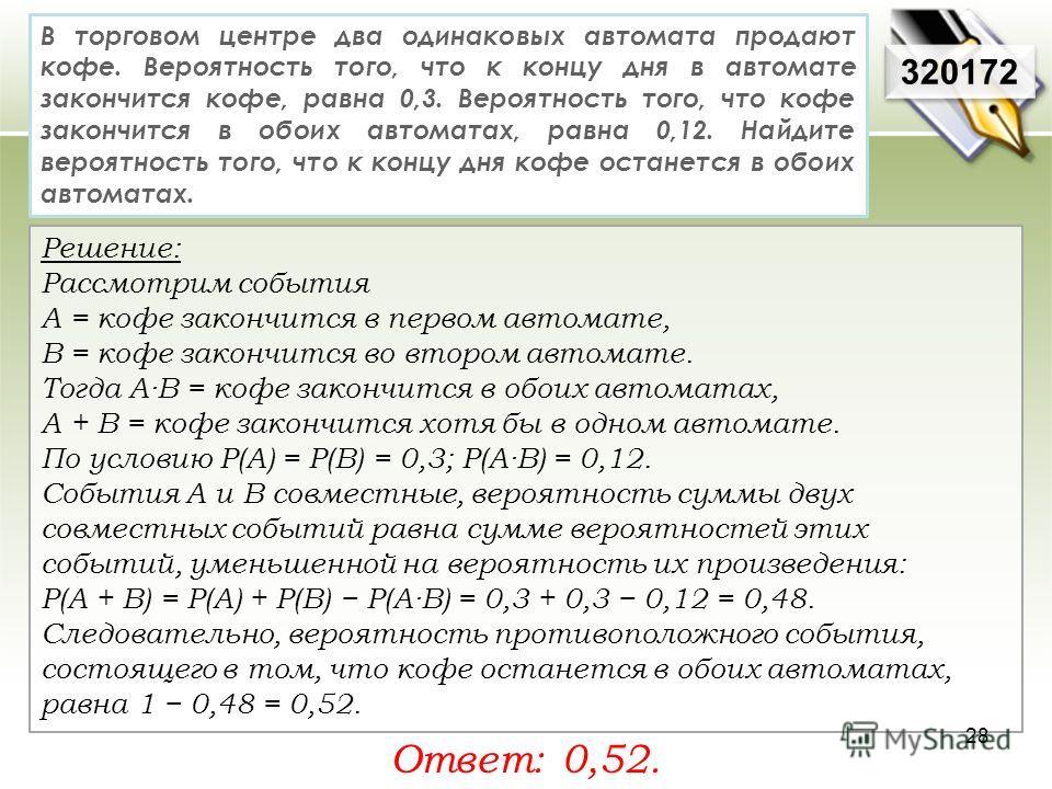 320172 Решение: Рассмотрим события А = кофе закончится в первом автомате, В = кофе закончится во втором автомате. Тогда A·B = кофе закончится в обоих автоматах, A + B = кофе закончится хотя бы в одном автомате. По условию P(A) = P(B) = 0,3; P(A·B) =