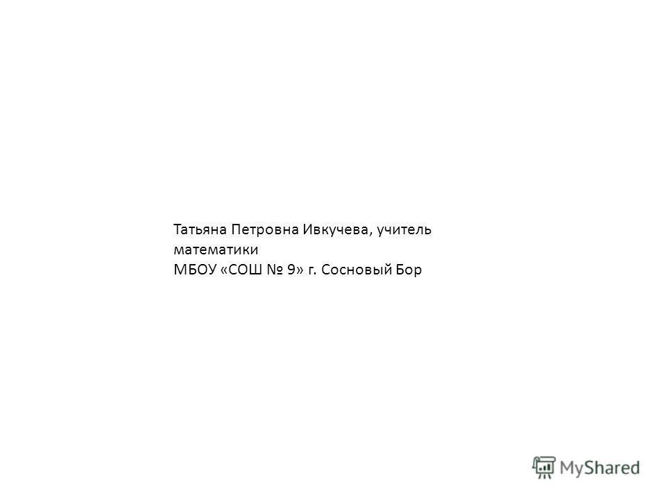Татьяна Петровна Ивкучева, учитель математики МБОУ «СОШ 9» г. Сосновый Бор