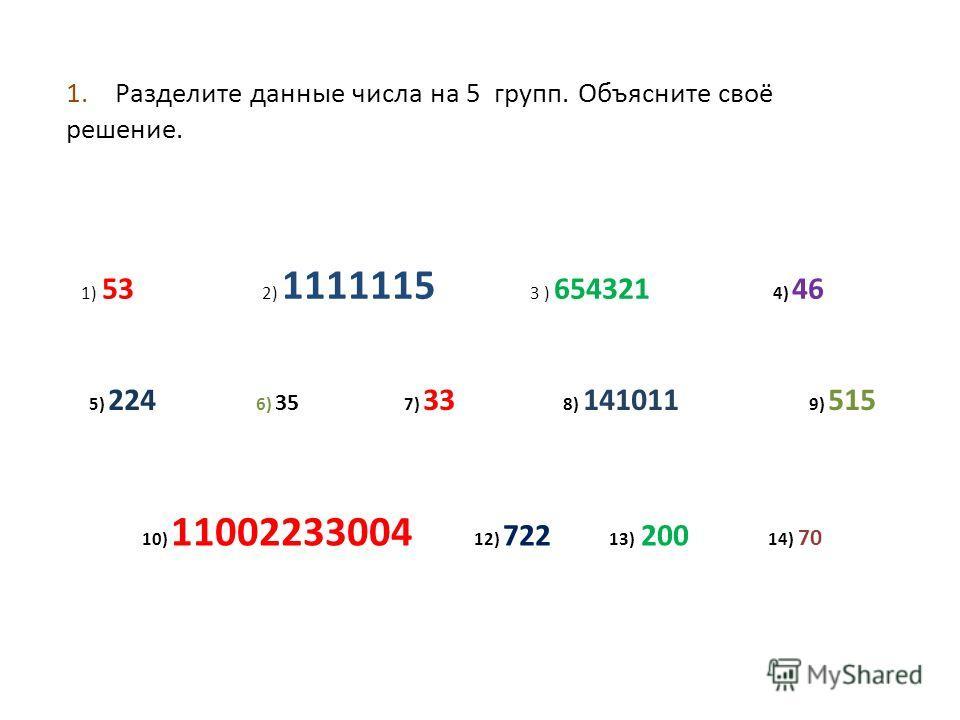 1. Разделите данные числа на 5 групп. Объясните своё решение. 1) 53 2) 1111115 3 ) 654321 4) 46 5) 224 6) 35 7) 33 8) 141011 9) 515 10) 11002233004 12) 722 13) 200 14) 70