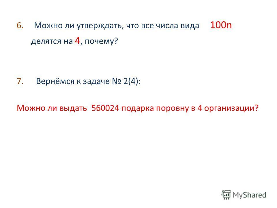 6. Можно ли утверждать, что все числа вида 100n делятся на 4, почему? 7. Вернёмся к задаче 2(4): Можно ли выдать 560024 подарка поровну в 4 организации?