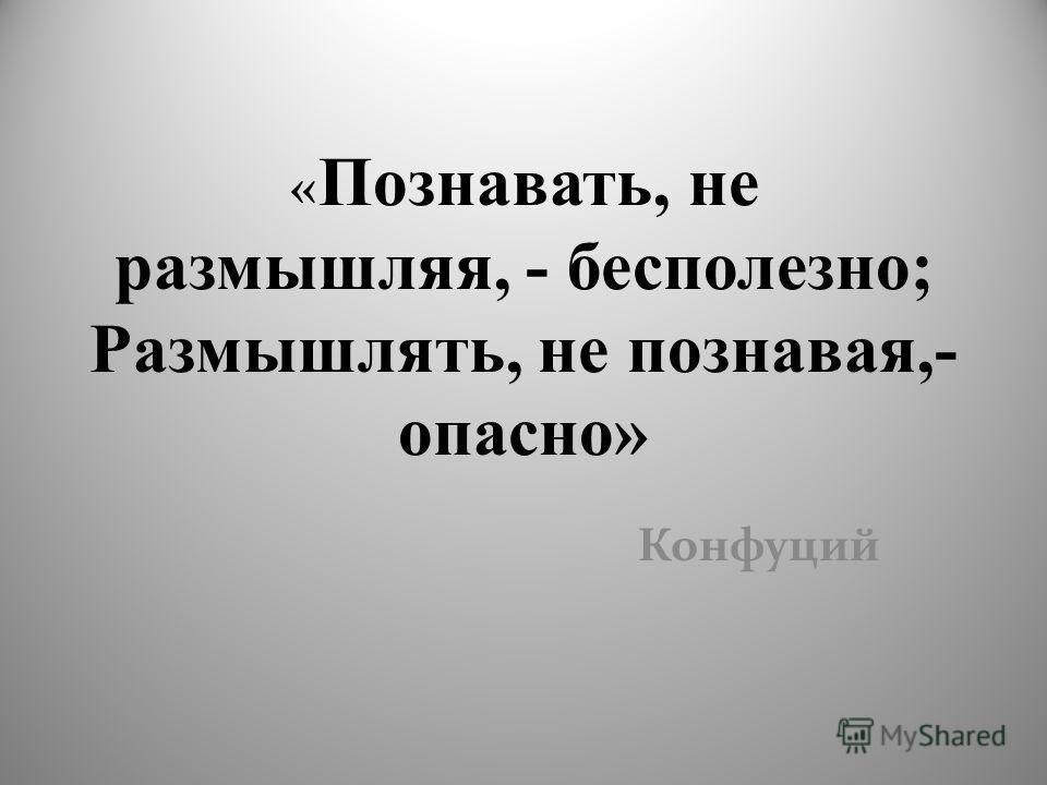 « Познавать, не размышляя, - бесполезно; Размышлять, не познавая,- опасно» Конфуций