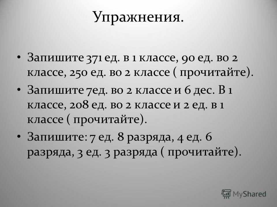 Упражнения. Запишите 371 ед. в 1 классе, 90 ед. во 2 классе, 250 ед. во 2 классе ( прочитайте). Запишите 7 ед. во 2 классе и 6 дес. В 1 классе, 208 ед. во 2 классе и 2 ед. в 1 классе ( прочитайте). Запишите: 7 ед. 8 разряда, 4 ед. 6 разряда, 3 ед. 3