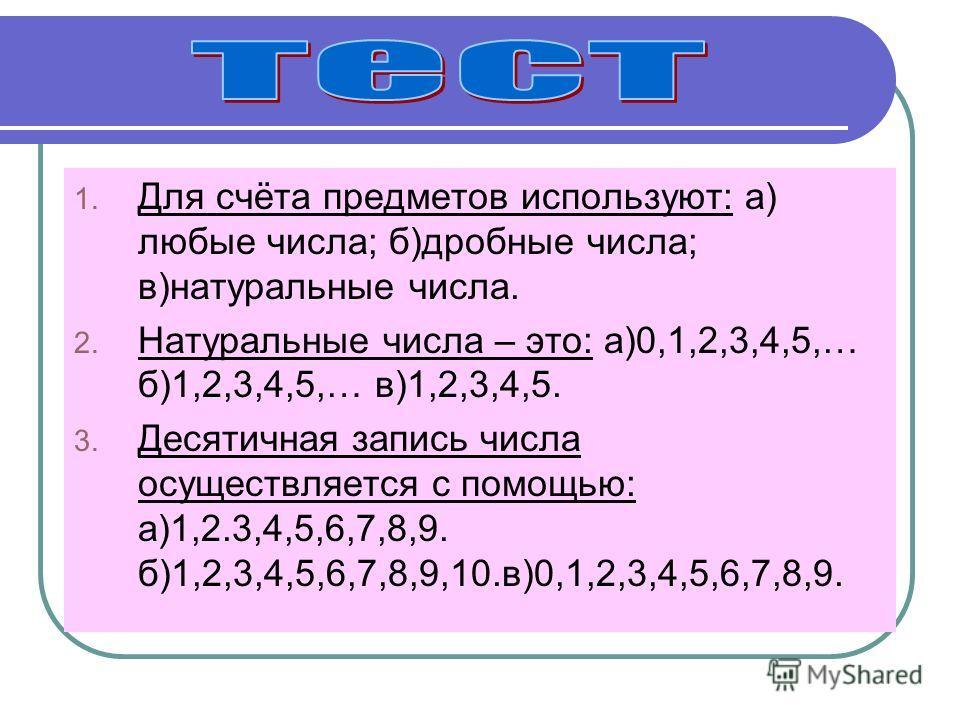 1. Для счёта предметов используют: а) любые числа; б)дробные числа; в)натуральные числа. 2. Натуральные числа – это: а)0,1,2,3,4,5,… б)1,2,3,4,5,… в)1,2,3,4,5. 3. Десятичная запись числа осуществляется с помощью: а)1,2.3,4,5,6,7,8,9. б)1,2,3,4,5,6,7,