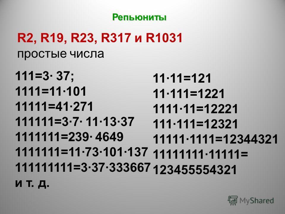 R2, R19, R23, R317 и R1031 простые числа 111=3 37; 1111=11101 11111=41271 111111=37 111337 1111111=239 4649 1111111=11·73·101·137 111111111=3·37·333667 и т. д. 1111=121 11111=1221 111111=12221 111·111=12321 11111·1111=12344321 11111111·11111= 1234555