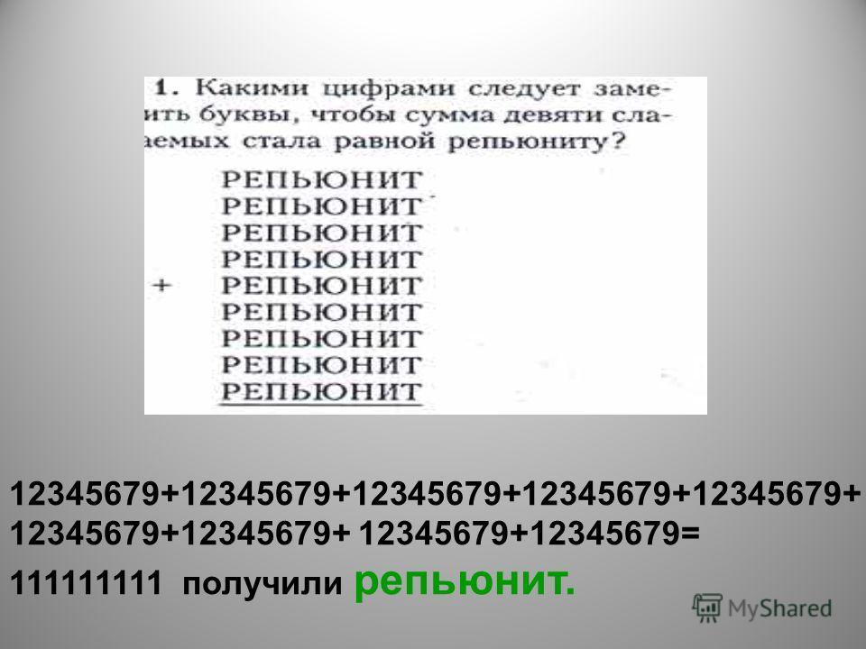 12345679+12345679+12345679+12345679+12345679+ 12345679+12345679+ 12345679+12345679= 111111111 получили репьюнит.