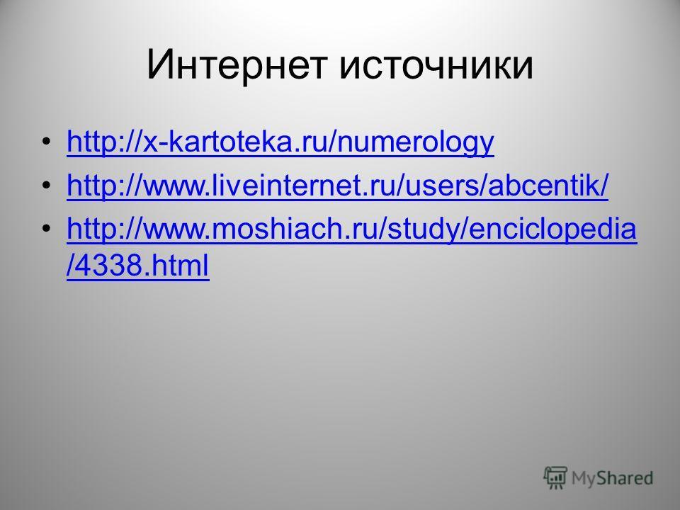 Интернет источники http://x-kartoteka.ru/numerology http://www.liveinternet.ru/users/abcentik/ http://www.moshiach.ru/study/enciclopedia /4338.htmlhttp://www.moshiach.ru/study/enciclopedia /4338.html