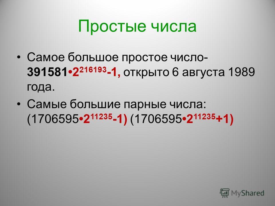 Простые числа Самое большое простое число- 3915812 216193 -1, открыто 6 августа 1989 года. Самые большие парные числа: (17065952 11235 -1) (17065952 11235 +1)