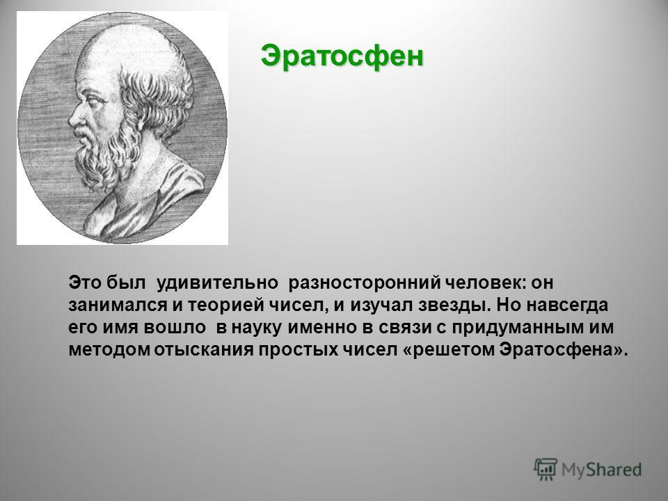 Эратосфен Это был удивительно разносторонний человек: он занимался и теорией чисел, и изучал звезды. Но навсегда его имя вошло в науку именно в связи с придуманным им методом отыскания простых чисел «решетом Эратосфена».