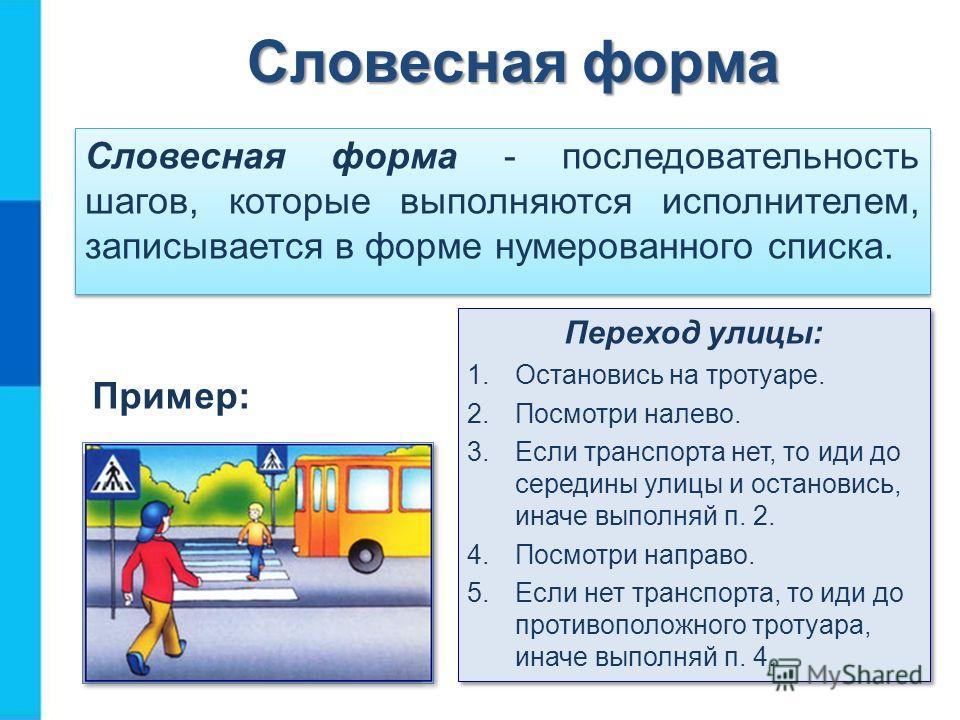 Словесная форма Словесная форма - последовательность шагов, которые выполняются исполнителем, записывается в форме нумерованного списка. Пример: Переход улицы: 1. Остановись на тротуаре. 2. Посмотри налево. 3. Если транспорта нет, то иди до середины