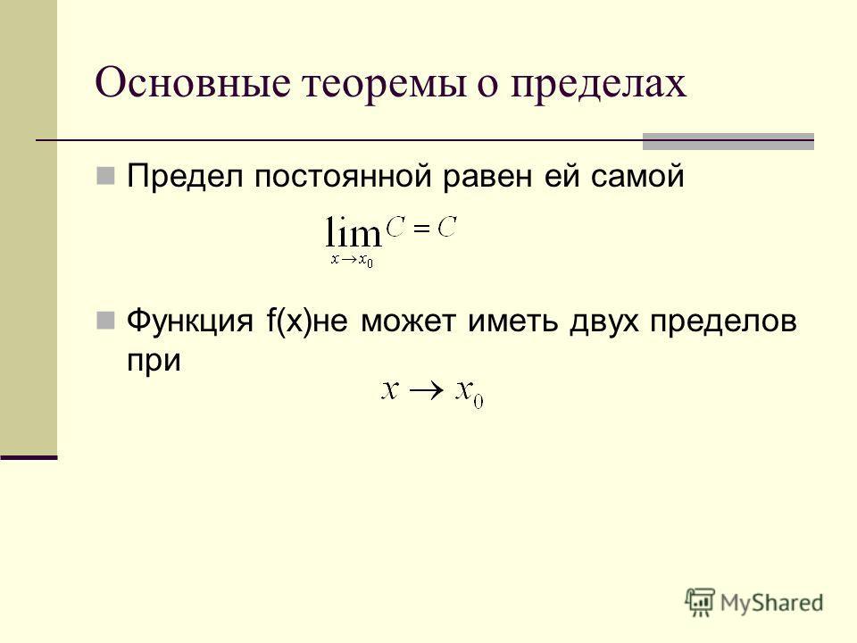Основные теоремы о пределах Предел постоянной равен ей самой Функция f(x)не может иметь двух пределов при