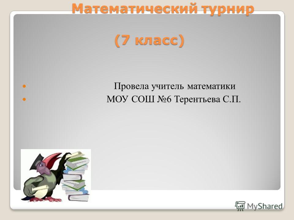 Математический турнир (7 класс) Математический турнир (7 класс) Провела учитель математики МОУ СОШ 6 Терентьева С.П.