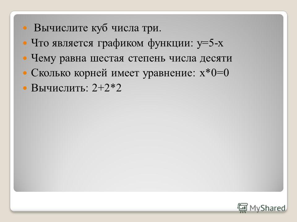 Вычислите куб числа три. Что является графиком функции: у=5-х Чему равна шестая степень числа десяти Сколько корней имеет уравнение: х*0=0 Вычислить: 2+2*2