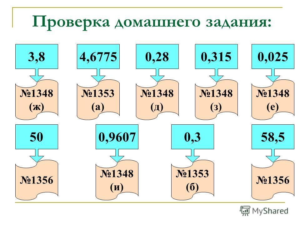 Проверка домашнего задания: 3,8 1348 (ж) 4,6775 1353 (а) 0,28 1348 (д) 0,315 1348 (з) 0,025 1348 (е) 50 1356 0,9607 1348 (и) 0,3 1353 (б) 58,5 1356