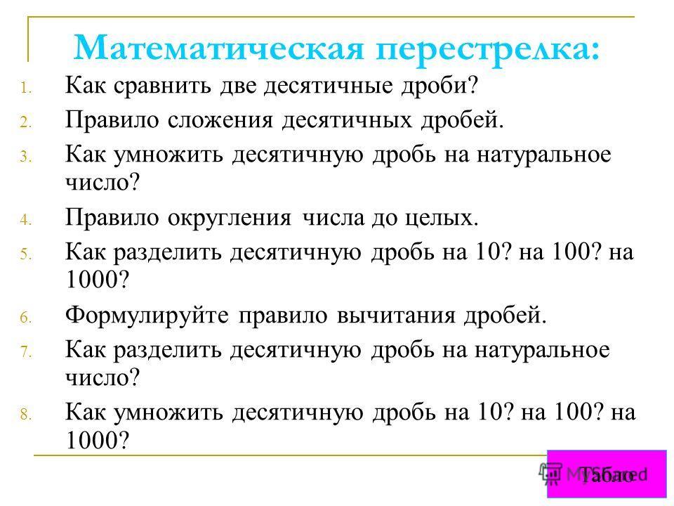 Математическая перестрелка: 1. Как сравнить две десятичные дроби? 2. Правило сложения десятичных дробей. 3. Как умножить десятичную дробь на натуральное число? 4. Правило округления числа до целых. 5. Как разделить десятичную дробь на 10? на 100? на