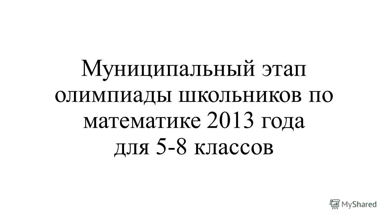 Муниципальный этап олимпиады школьников по математике 2013 года для 5-8 классов