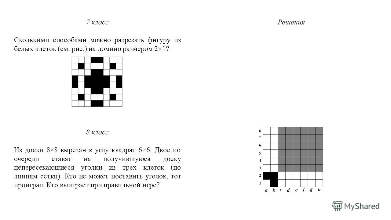 7 класс Сколькими способами можно разрезать фигуру из белых клеток (см. рис.) на домино размером 2×1? 8 класс Из доски 8×8 вырезан в углу квадрат 6×6. Двое по очереди ставят на получившуюся доску непересекающиеся уголки из трех клеток (по линиям сетк