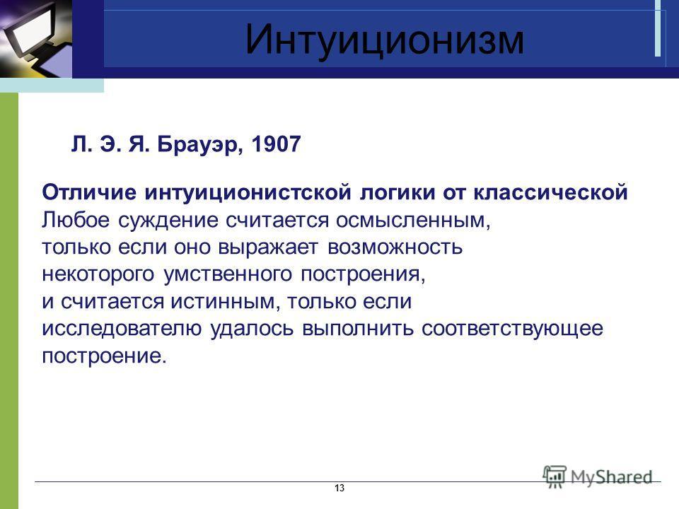 Интуиционизм Л. Э. Я. Брауэр, 1907 13 Отличие интуиционистской логики от классической Любое суждение считается осмысленным, только если оно выражает возможность некоторого умственного построения, и считается истинным, только если исследователю удалос