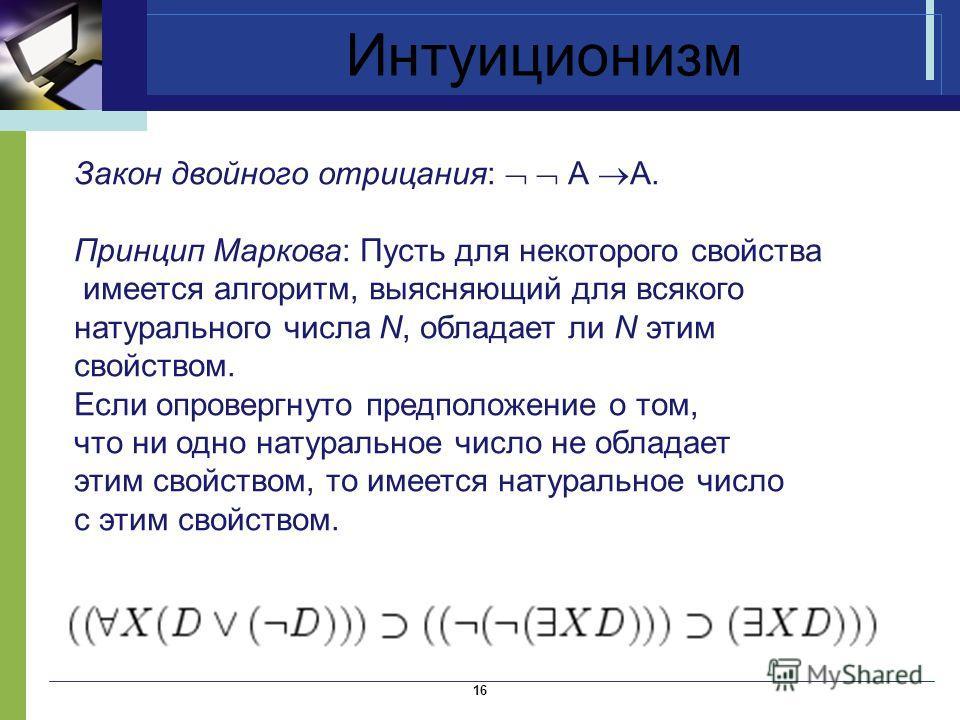 Интуиционизм 16 Закон двойного отрицания: А А. Принцип Маркова: Пусть для некоторого свойства имеется алгоритм, выясняющий для всякого натурального числа N, обладает ли N этим свойством. Если опровергнуто предположение о том, что ни одно натуральное
