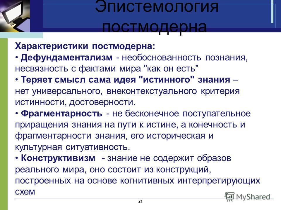Эпистемология постмодерна 21 Характеристики постмодерна: Дефундаментализм - необоснованность познания, несвязность с фактами мира