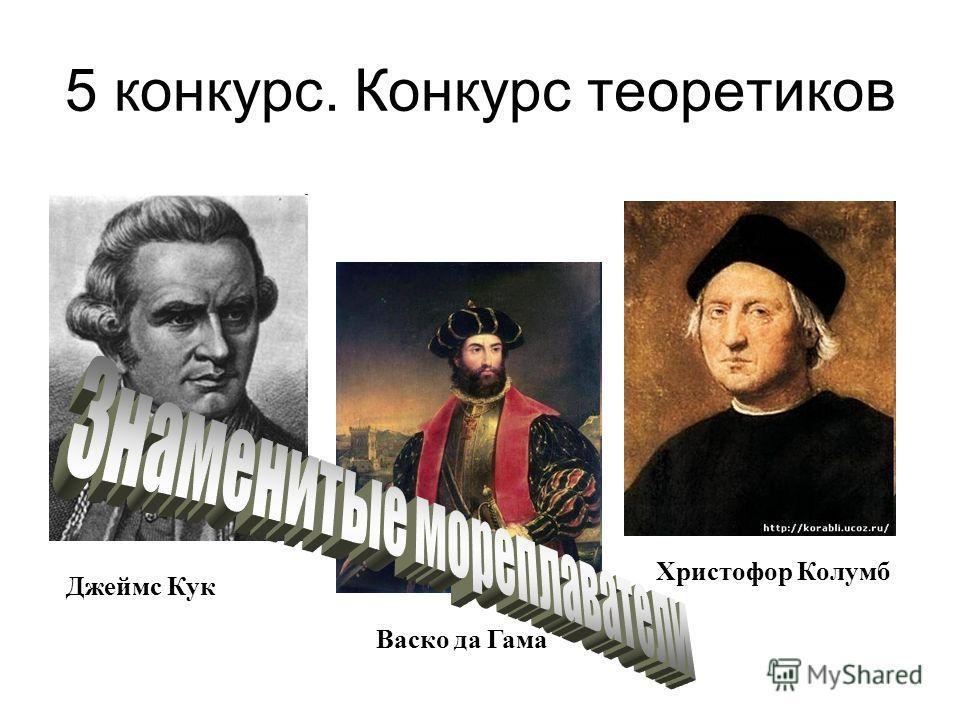5 конкурс. Конкурс теоретиков Христофор Колумб Джеймс Кук Васко да Гама