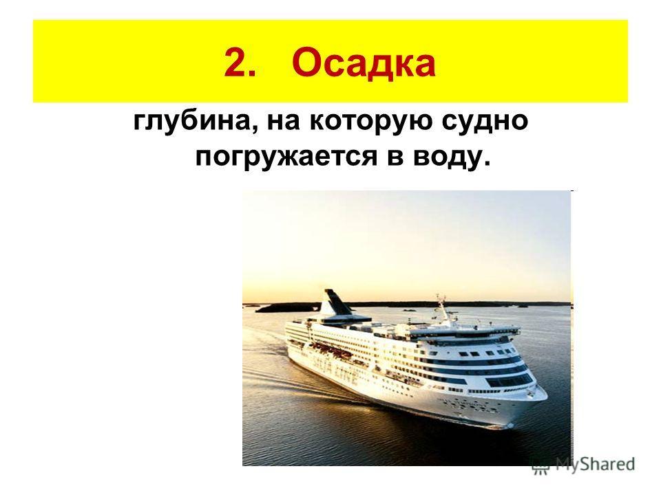 2. Осадка глубина, на которую судно погружается в воду.