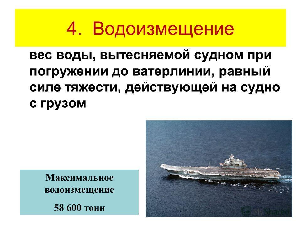 4. Водоизмещение вес воды, вытесняемой судном при погружении до ватерлинии, равный силе тяжести, действующей на судно с грузом Максимальное водоизмещение 58 600 тонн