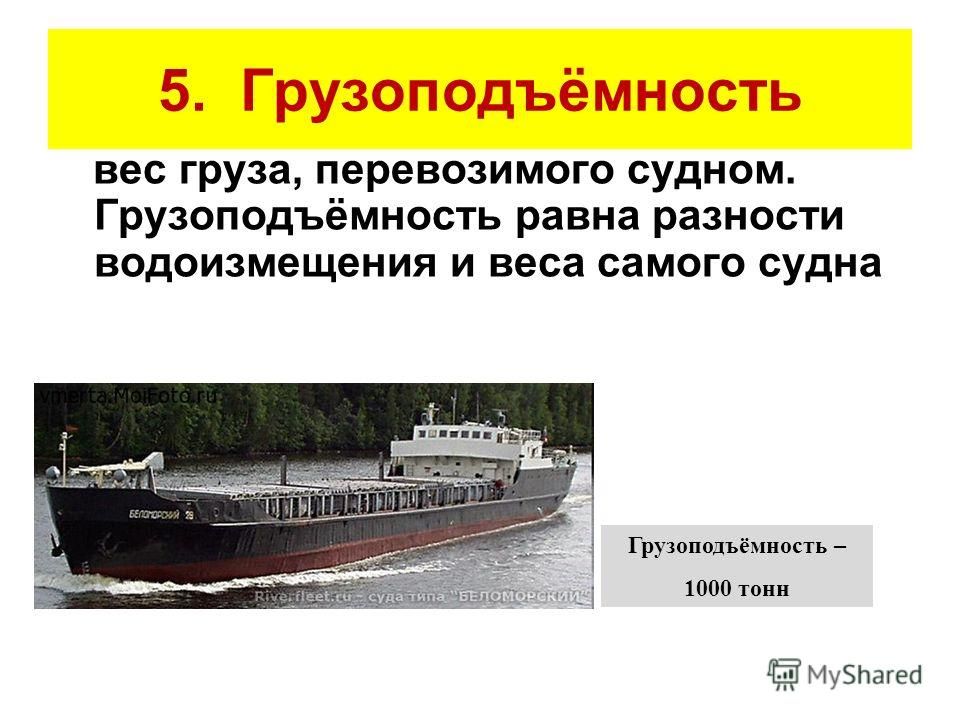 5. Грузоподъёмность вес груза, перевозимого судном. Грузоподъёмность равна разности водоизмещения и веса самого судна Грузоподъёмность – 1000 тонн