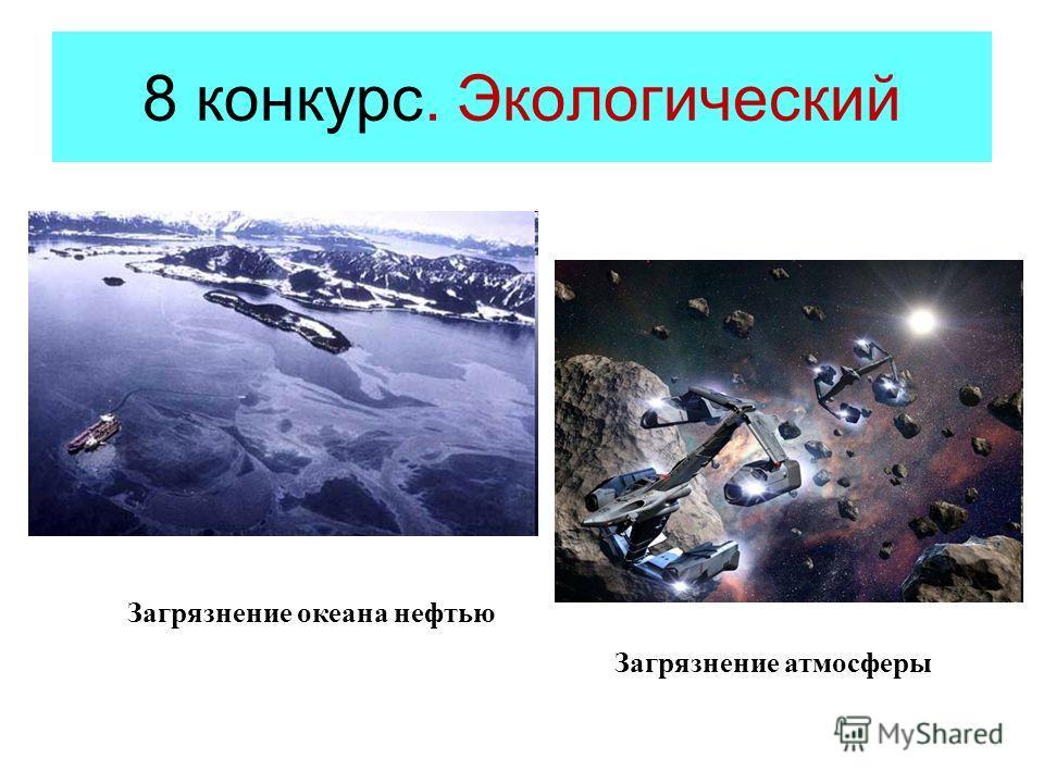 8 конкурс. Экологический Загрязнение океана нефтью Загрязнение атмосферы