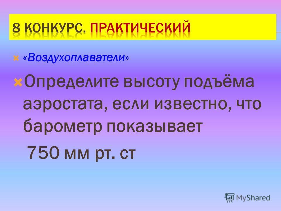 «Воздухоплаватели» Определите высоту подъёма аэростата, если известно, что барометр показывает 750 мм рт. ст