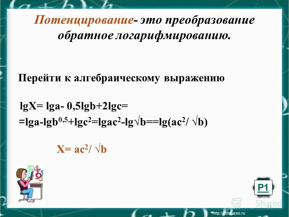 12 Потенцирование- это преобразование обратное логарифмированию. Перейти к алгебраическому выражению lgХ= lga- 0,5lgb+2lgc= = lga-lgb 0,5 +lgc 2 =lgac 2 -lgb==lg(ac 2 / b) Х= ac 2 / b Р1Р1