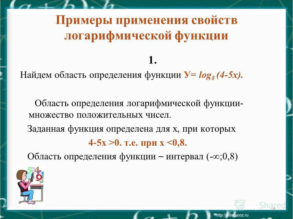 18 Примеры применения свойств логарифмической функции 1. Найдем область определения функции У= log 8 (4-5 х). Область определения логарифмической функции- множество положительных чисел. Заданная функция определена для х, при которых 4-5 х >0. т.е. пр